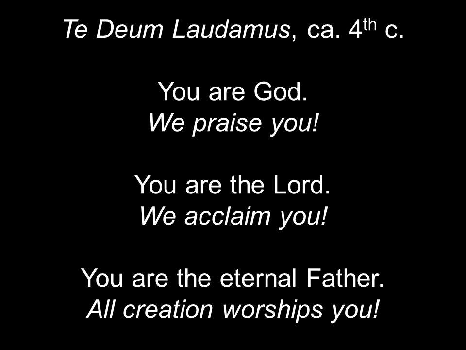 Te Deum Laudamus, ca. 4 th c. You are God. We praise you.