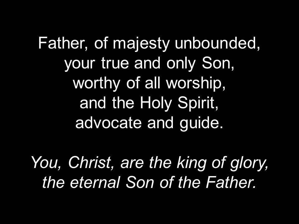 Father, of majesty unbounded, your true and only Son, worthy of all worship, and the Holy Spirit, advocate and guide.