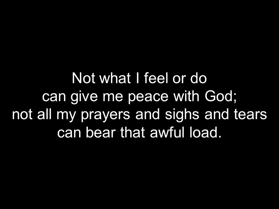 Not what I feel or do can give me peace with God; not all my prayers and sighs and tears can bear that awful load.