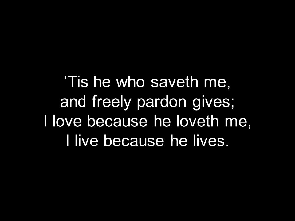 'Tis he who saveth me, and freely pardon gives; I love because he loveth me, I live because he lives.