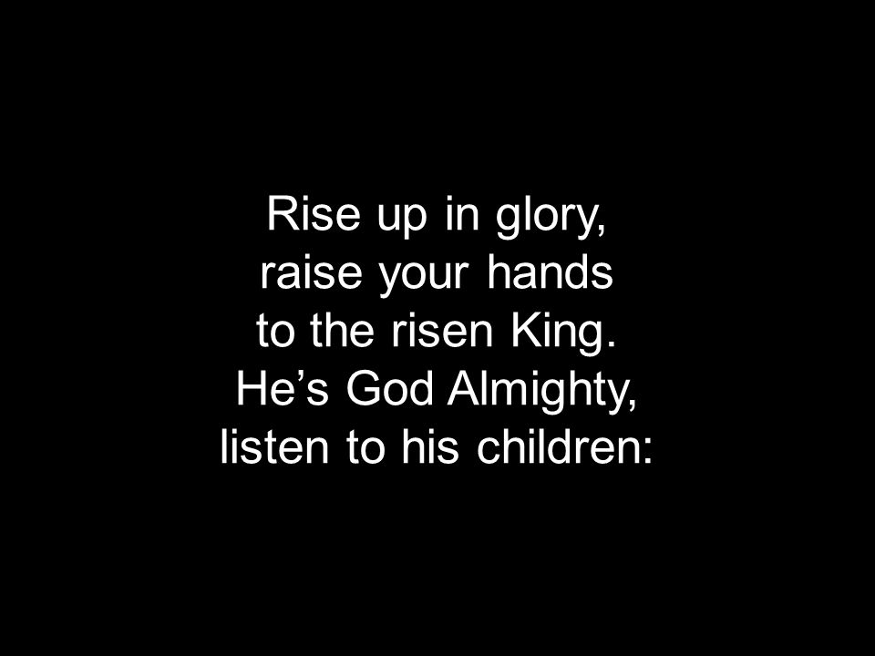 Rise up in glory, raise your hands to the risen King. He's God Almighty, listen to his children: