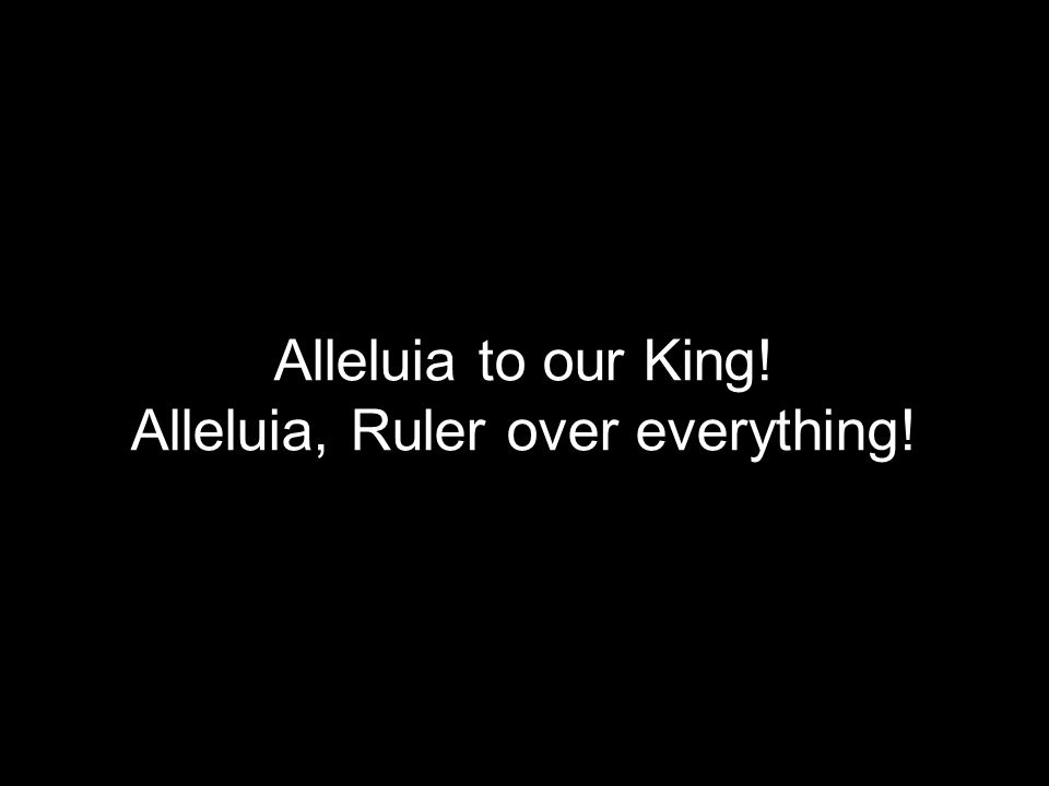 Alleluia to our King! Alleluia, Ruler over everything!
