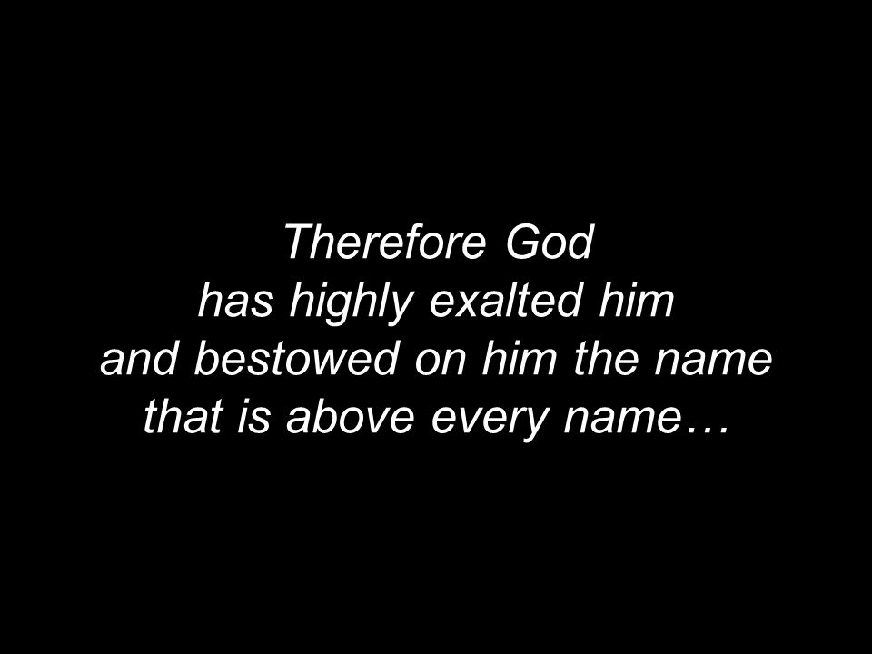 Therefore God has highly exalted him and bestowed on him the name that is above every name…