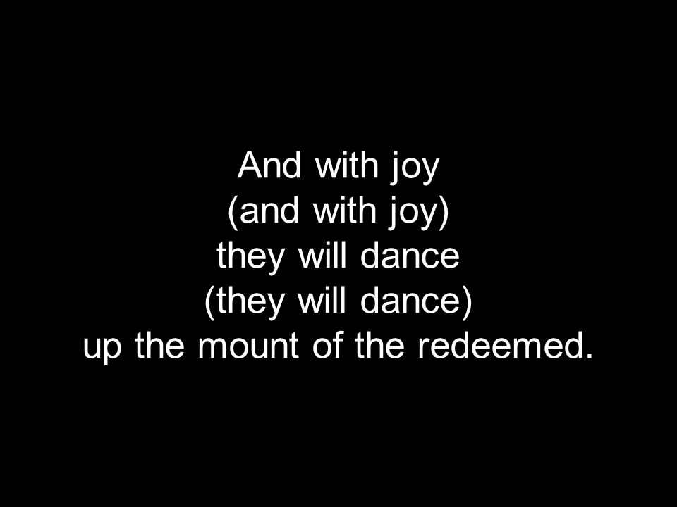 And with joy (and with joy) they will dance (they will dance) up the mount of the redeemed.