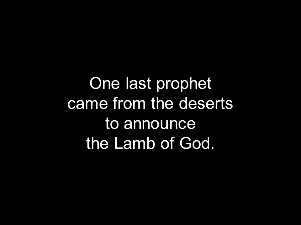One last prophet came from the deserts to announce the Lamb of God.