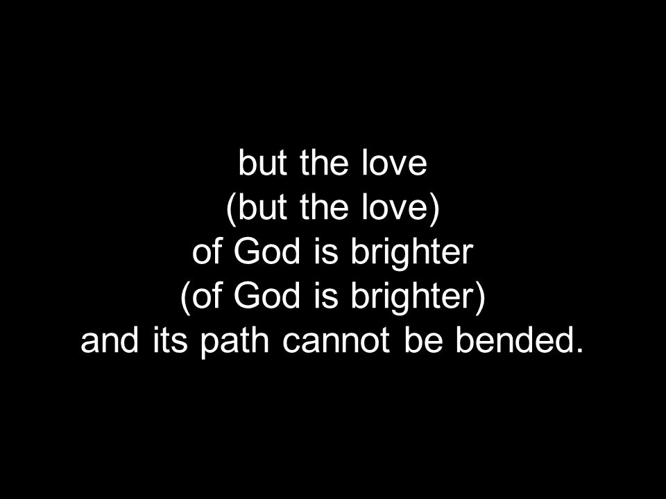but the love (but the love) of God is brighter (of God is brighter) and its path cannot be bended.