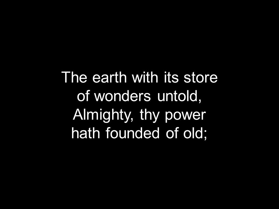 The earth with its store of wonders untold, Almighty, thy power hath founded of old;