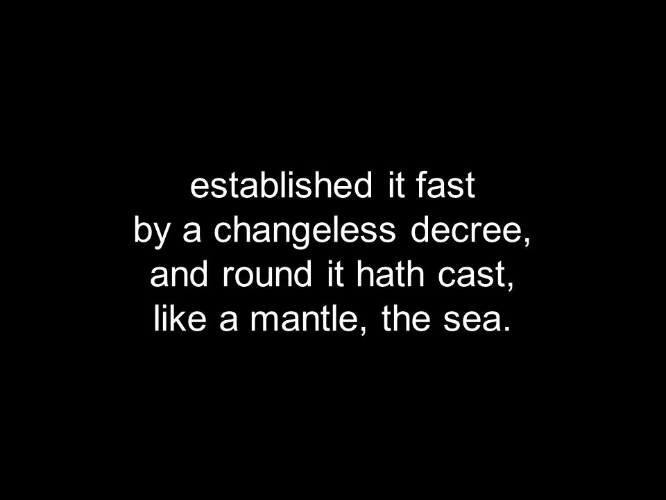 established it fast by a changeless decree, and round it hath cast, like a mantle, the sea.