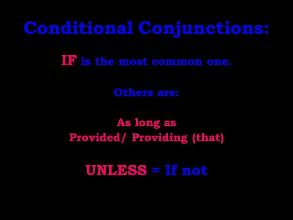 Conditional Conjunctions: IF is the most common one. Others are: As long as Provided/ Providing (that) UNLESS = If not