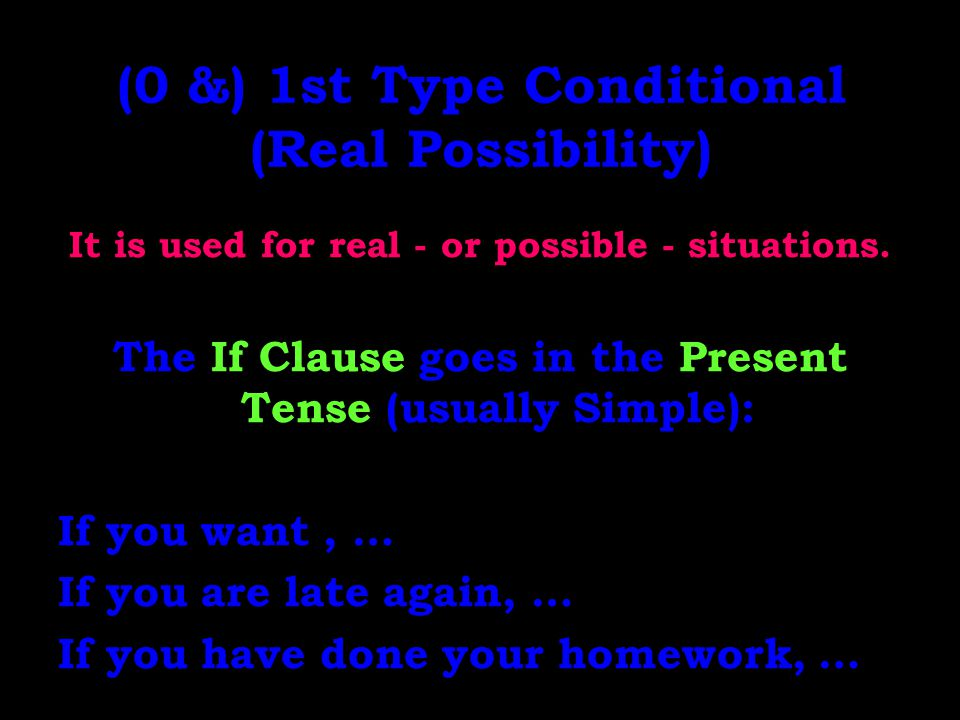(0 &) 1st Type Conditional (Real Possibility) It is used for real - or possible - situations. The If Clause goes in the Present Tense (usually Simple)