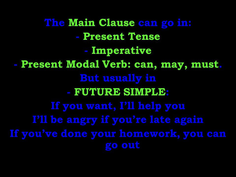 The Main Clause can go in: - Present Tense - Imperative - Present Modal Verb: can, may, must. But usually in - FUTURE SIMPLE: If you want, I'll help y
