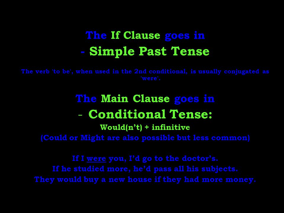 The If Clause goes in - Simple Past Tense The verb 'to be', when used in the 2nd conditional, is usually conjugated as 'were'. The Main Clause goes in
