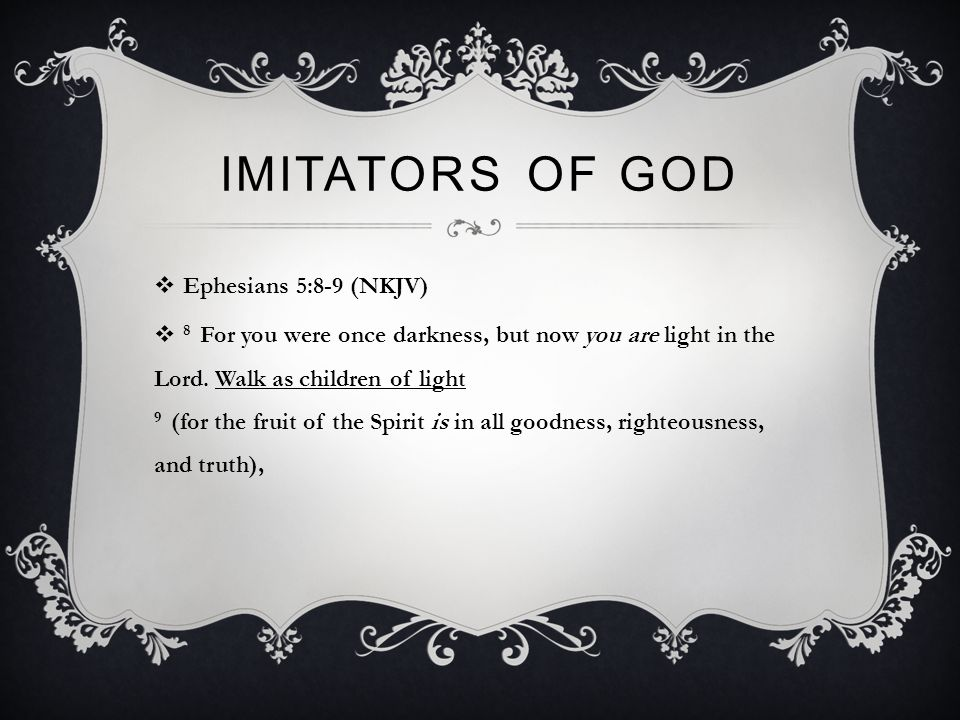 IMITATORS OF GOD  Ephesians 5:8-9 (NKJV)  8 For you were once darkness, but now you are light in the Lord.