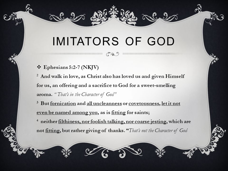 IMITATORS OF GOD  Ephesians 5:2-7 (NKJV) 2 And walk in love, as Christ also has loved us and given Himself for us, an offering and a sacrifice to God for a sweet-smelling aroma.