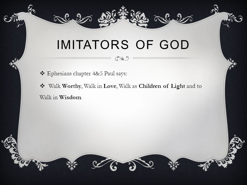 IMITATORS OF GOD  Ephesians chapter 4&5 Paul says:  Walk Worthy, Walk in Love, Walk as Children of Light and to Walk in Wisdom.