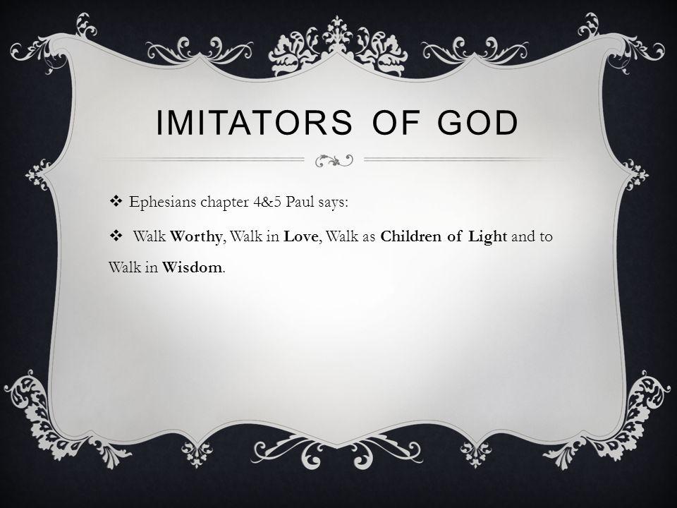 IMITATORS OF GOD  Ephesians chapter 4&5 Paul says:  Walk Worthy, Walk in Love, Walk as Children of Light and to Walk in Wisdom.