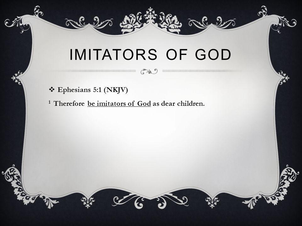 IMITATORS OF GOD  Ephesians 5:1 (NKJV) 1 Therefore be imitators of God as dear children.