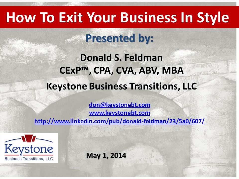 How To Exit Your Business In Style Donald S. Feldman CExP™, CPA, CVA, ABV, MBA Keystone Business Transitions, LLC Presented by: don@keystonebt.com www