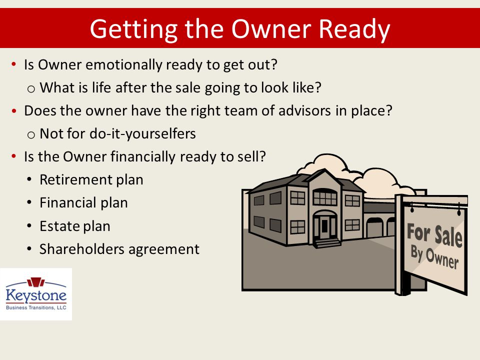Getting the Owner Ready Is Owner emotionally ready to get out? o What is life after the sale going to look like? Does the owner have the right team of