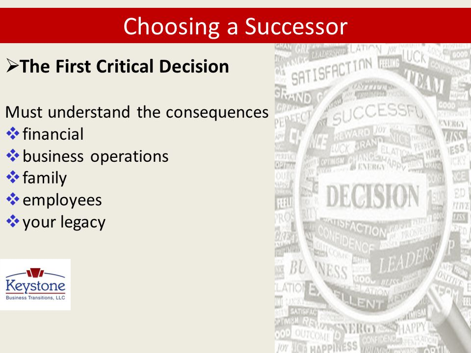  Choosing a Successor Must understand the consequences  financial  business operations  family  employees  your legacy  The First Critical Deci