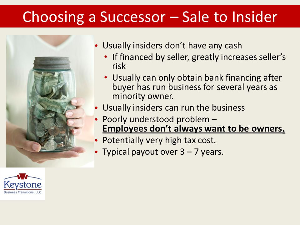 Choosing a Successor – Sale to Insider Usually insiders don't have any cash If financed by seller, greatly increases seller's risk Usually can only ob