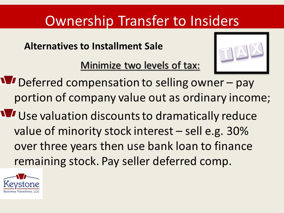 Ownership Transfer to Insiders Minimize two levels of tax: Deferred compensation to selling owner – pay portion of company value out as ordinary incom