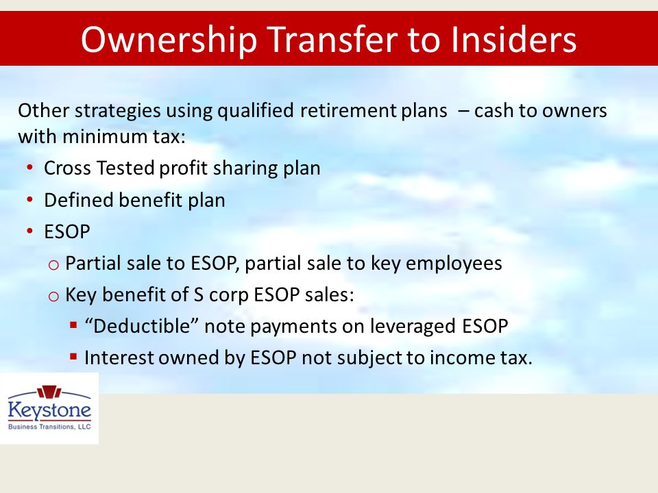 Other strategies using qualified retirement plans – cash to owners with minimum tax: Cross Tested profit sharing plan Defined benefit plan ESOP o Part