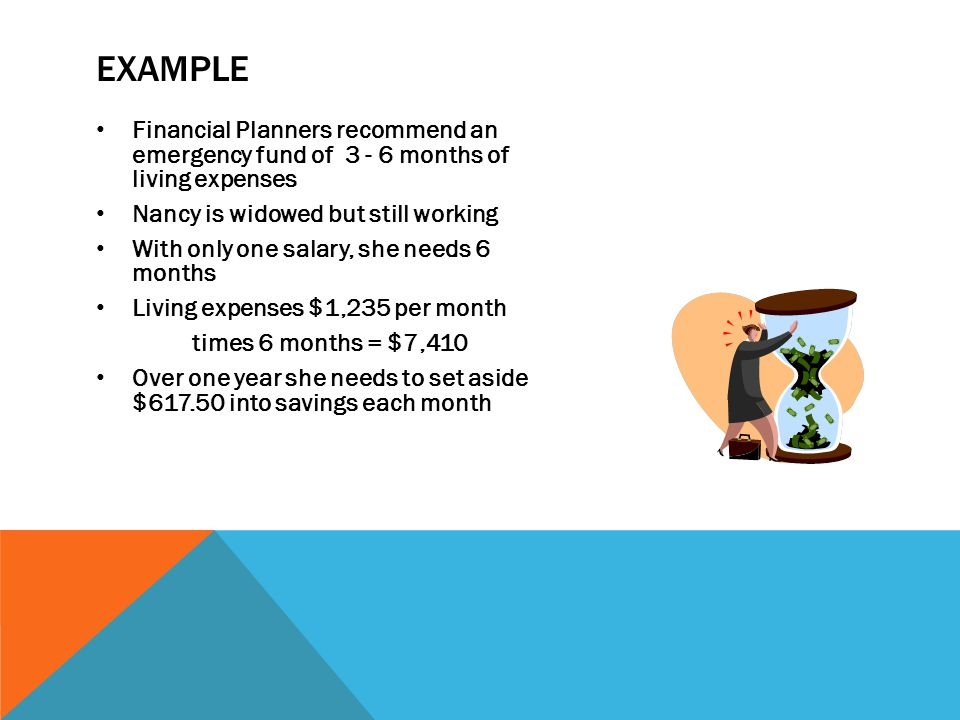 EXAMPLE Financial Planners recommend an emergency fund of 3 - 6 months of living expenses Nancy is widowed but still working With only one salary, she needs 6 months Living expenses $1,235 per month times 6 months = $7,410 Over one year she needs to set aside $617.50 into savings each month