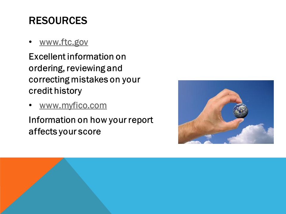 RESOURCES www.ftc.gov Excellent information on ordering, reviewing and correcting mistakes on your credit history www.myfico.com Information on how your report affects your score
