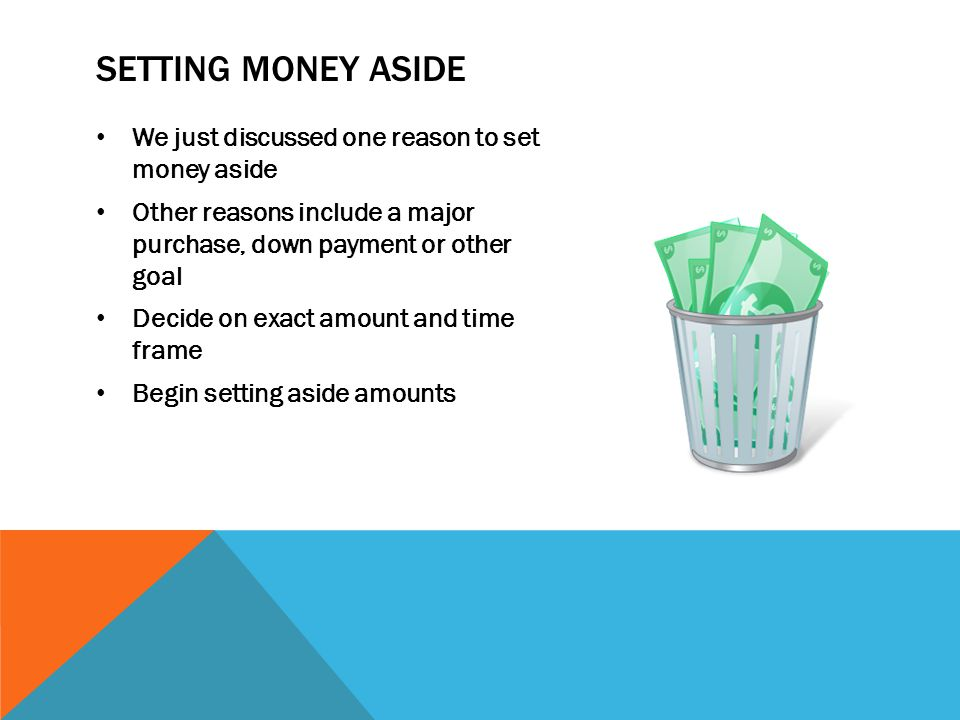 SETTING MONEY ASIDE We just discussed one reason to set money aside Other reasons include a major purchase, down payment or other goal Decide on exact amount and time frame Begin setting aside amounts