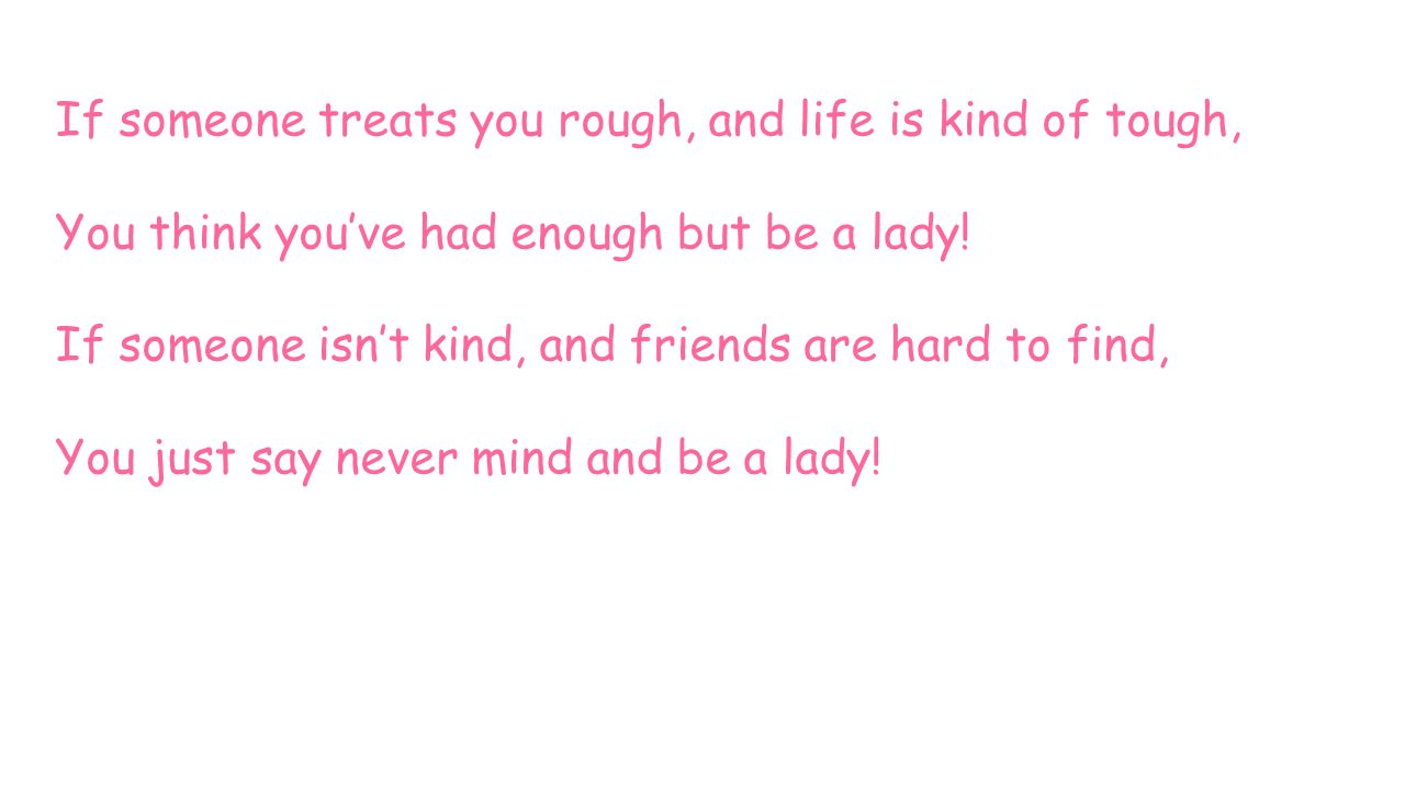 If someone treats you rough, and life is kind of tough, You think you've had enough but be a lady! If someone isn't kind, and friends are hard to find