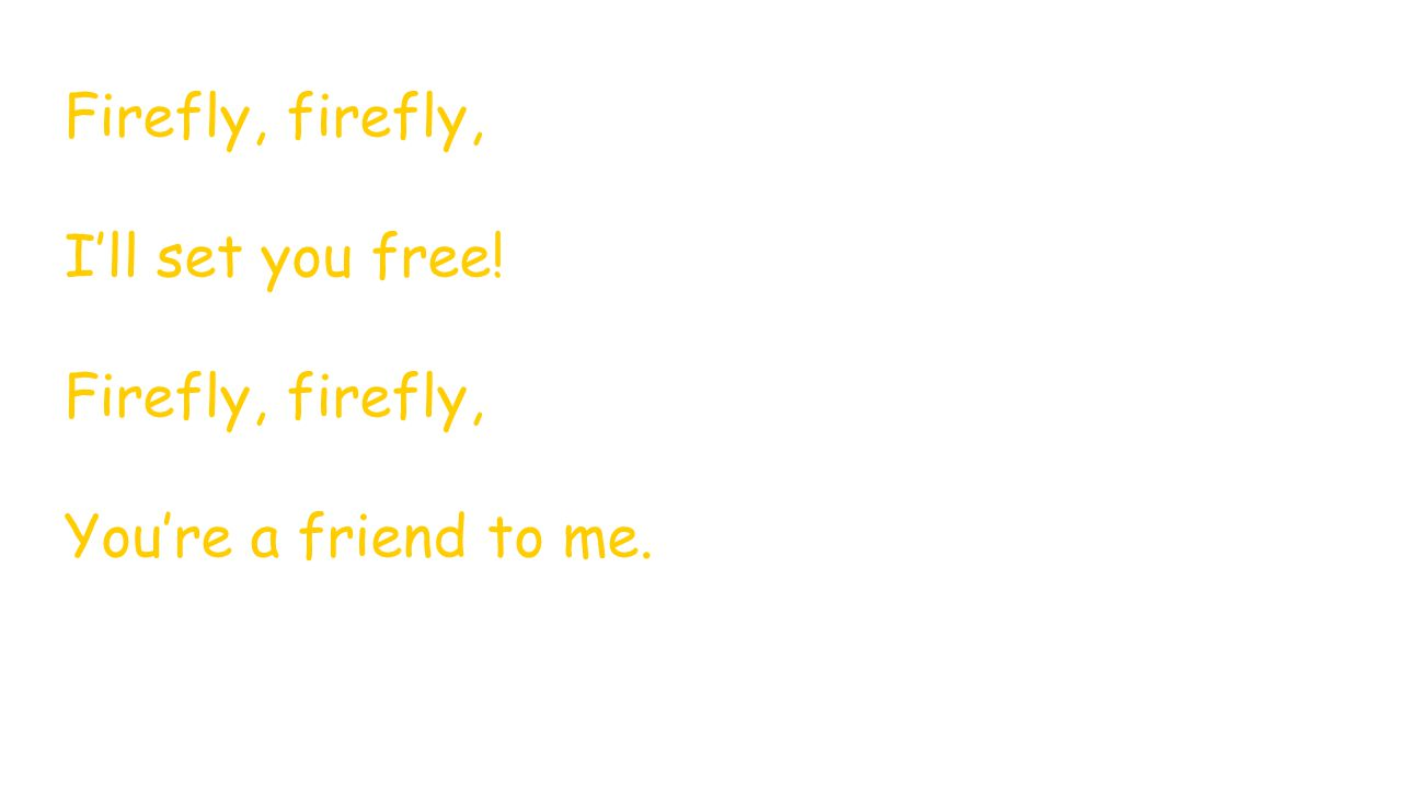 Firefly, firefly, I'll set you free! Firefly, firefly, You're a friend to me.