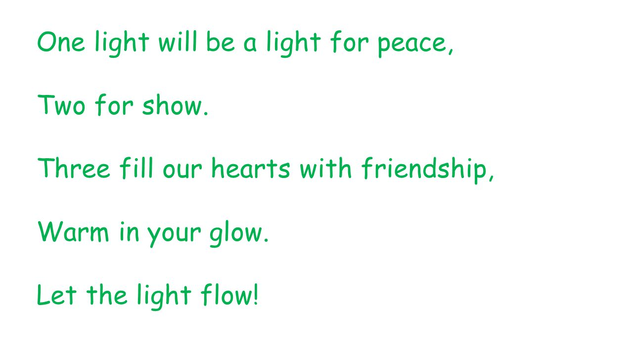 One light will be a light for peace, Two for show. Three fill our hearts with friendship, Warm in your glow. Let the light flow!