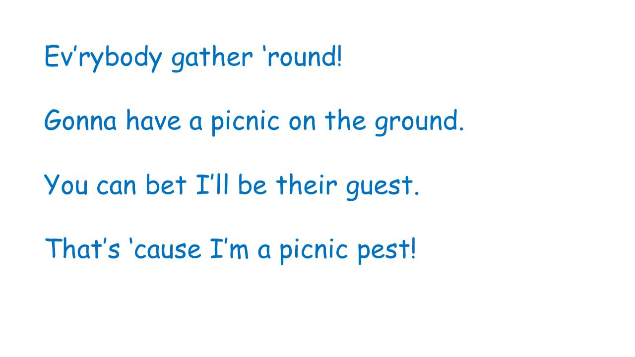 Ev'rybody gather 'round! Gonna have a picnic on the ground. You can bet I'll be their guest. That's 'cause I'm a picnic pest!