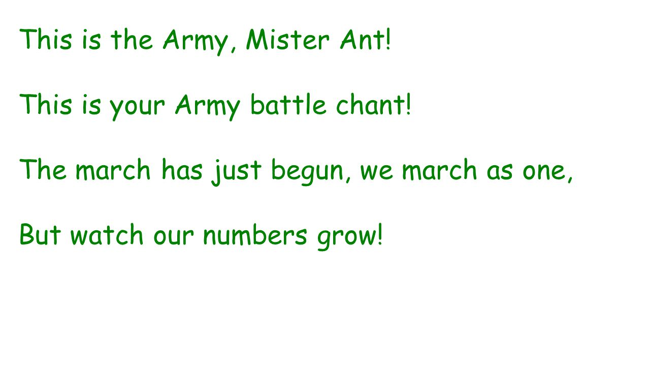 This is the Army, Mister Ant! This is your Army battle chant! The march has just begun, we march as one, But watch our numbers grow!