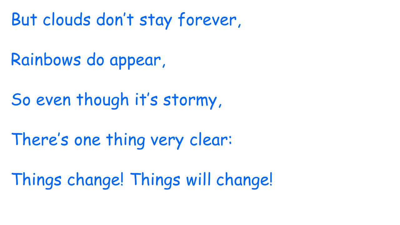 But clouds don't stay forever, Rainbows do appear, So even though it's stormy, There's one thing very clear: Things change! Things will change!