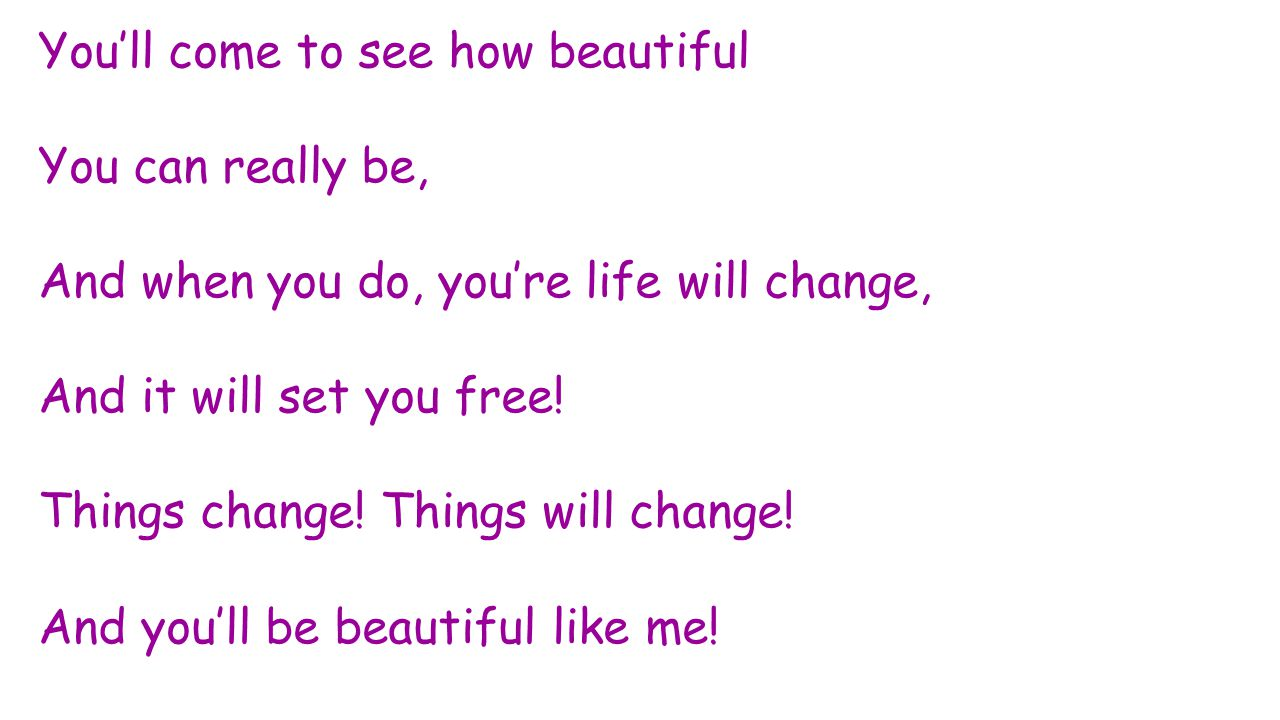You'll come to see how beautiful You can really be, And when you do, you're life will change, And it will set you free! Things change! Things will cha