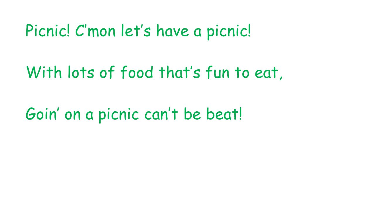 Picnic! C'mon let's have a picnic! With lots of food that's fun to eat, Goin' on a picnic can't be beat!