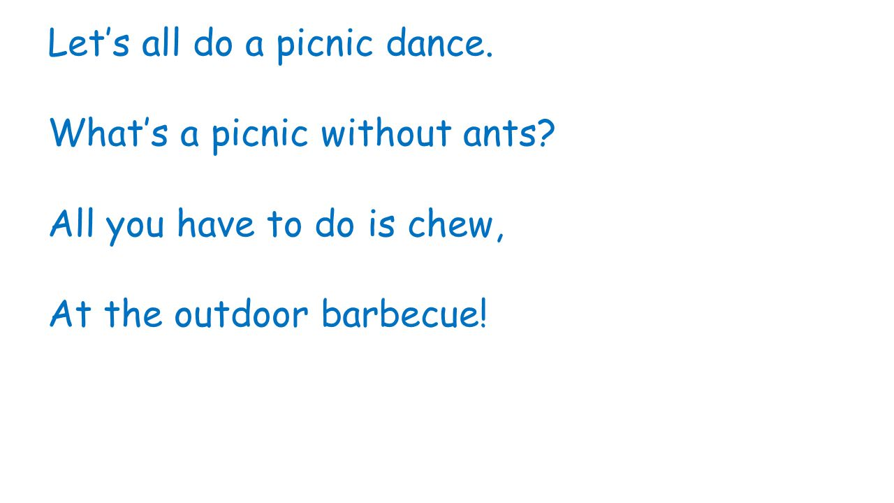 Let's all do a picnic dance. What's a picnic without ants? All you have to do is chew, At the outdoor barbecue!