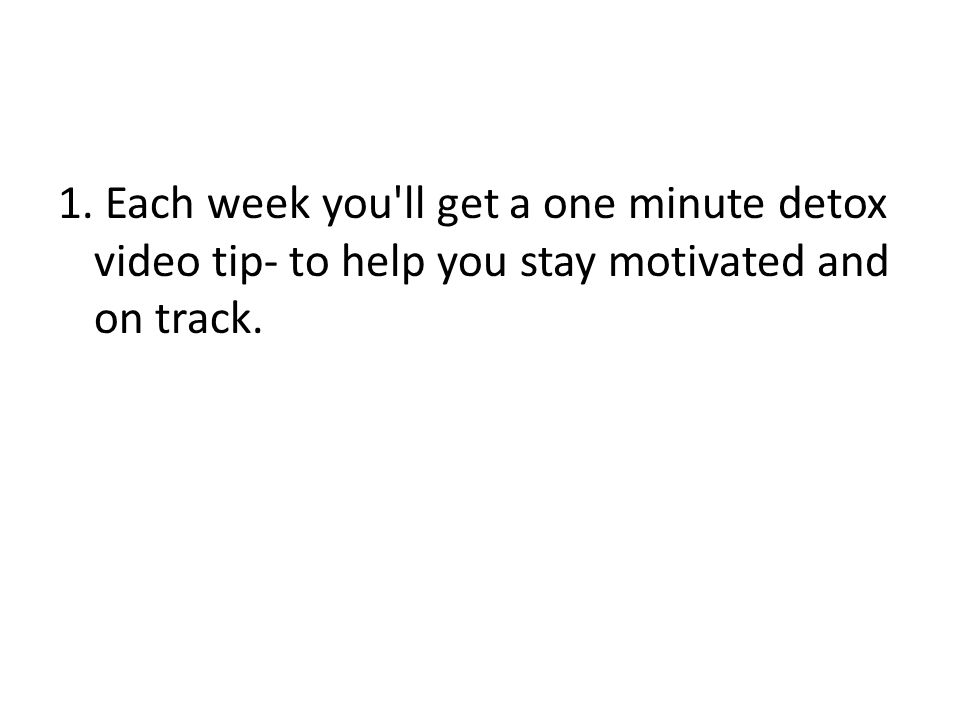 1. Each week you ll get a one minute detox video tip- to help you stay motivated and on track.