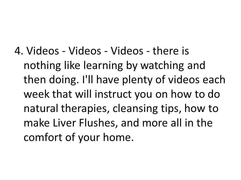 4. Videos - Videos - Videos - there is nothing like learning by watching and then doing.