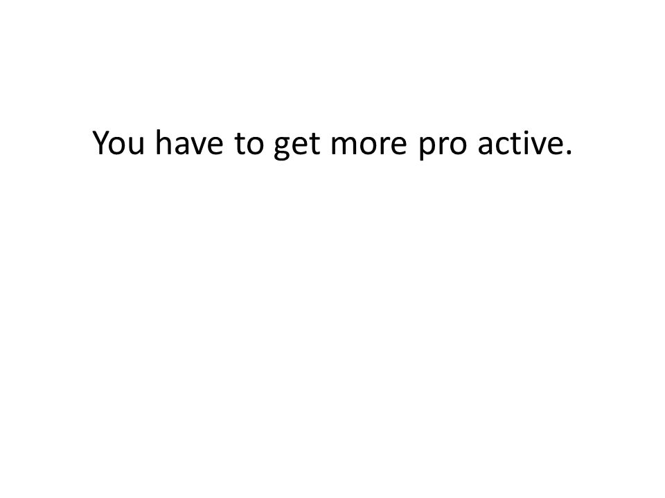 You have to get more pro active.