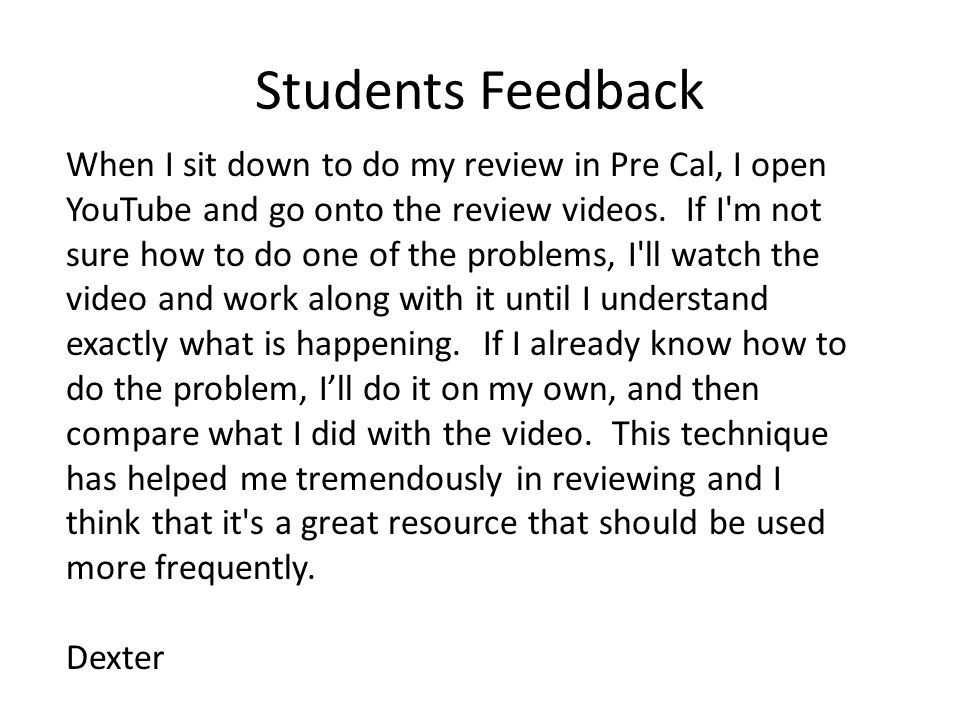 Students Feedback When I sit down to do my review in Pre Cal, I open YouTube and go onto the review videos.