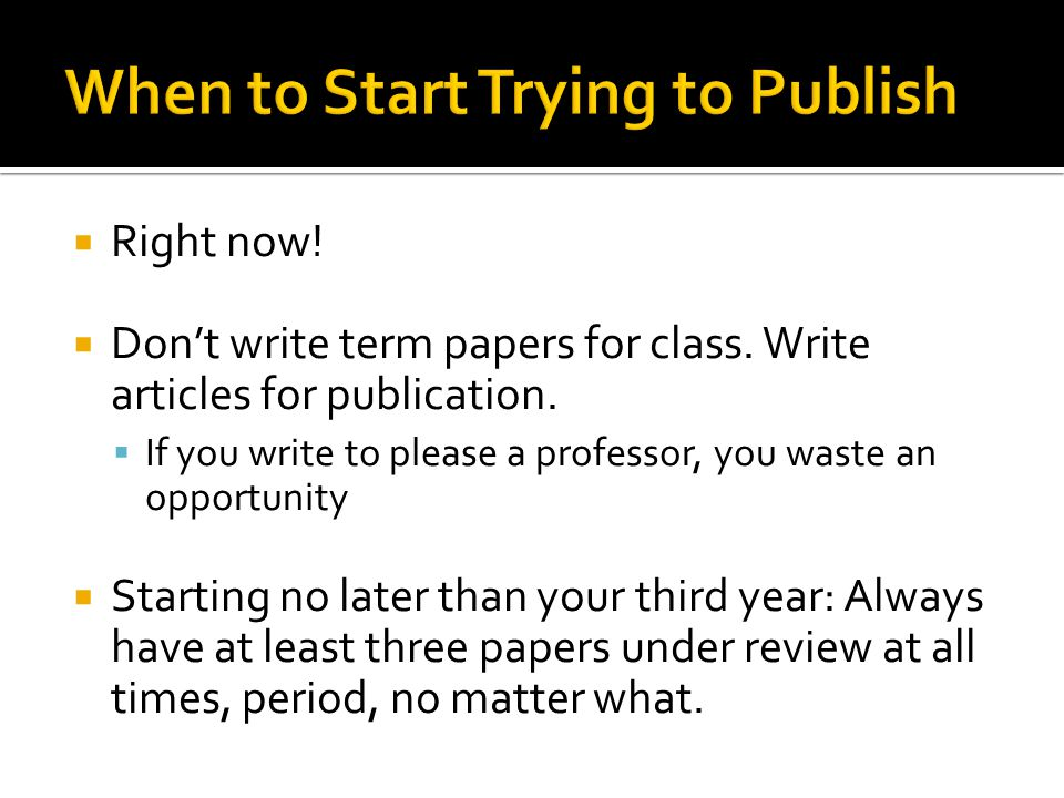  Right now. Don't write term papers for class. Write articles for publication.