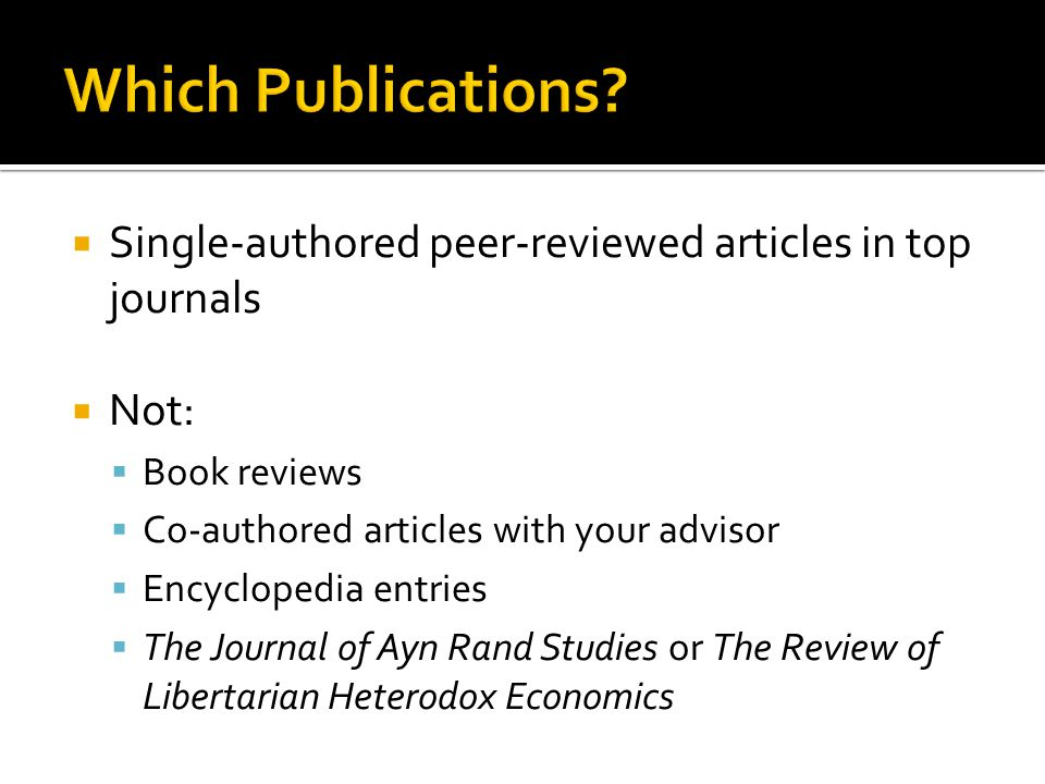  Single-authored peer-reviewed articles in top journals  Not:  Book reviews  Co-authored articles with your advisor  Encyclopedia entries  The Journal of Ayn Rand Studies or The Review of Libertarian Heterodox Economics