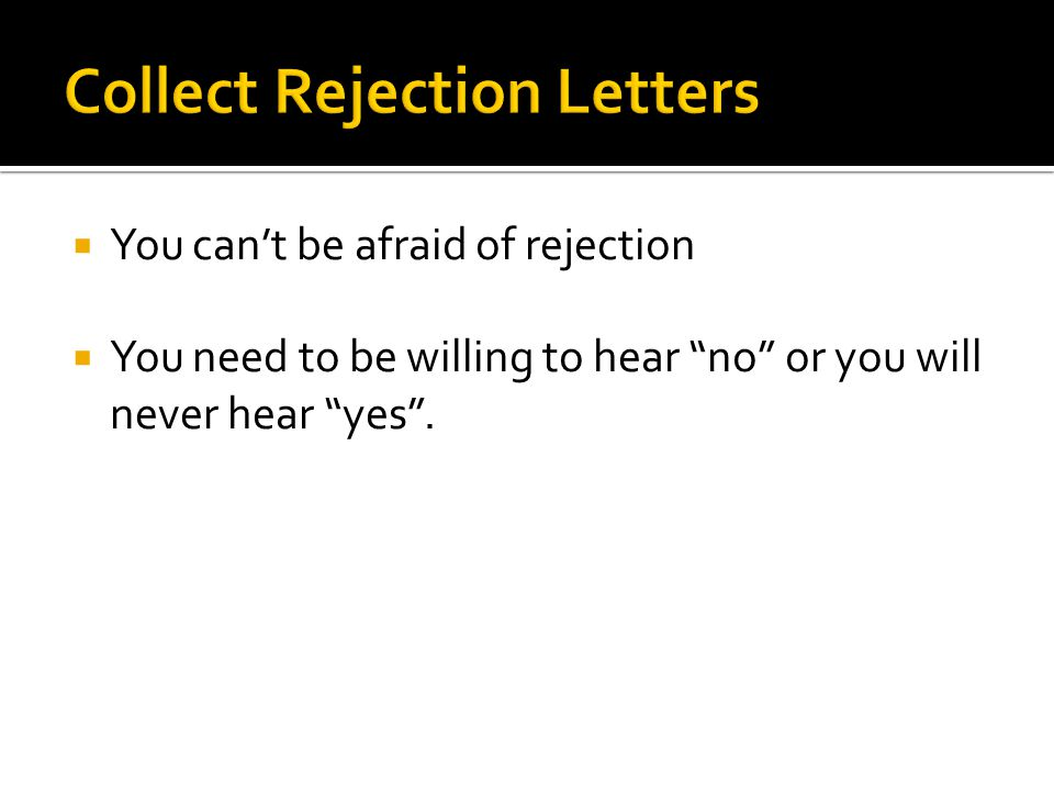  You can't be afraid of rejection  You need to be willing to hear no or you will never hear yes .