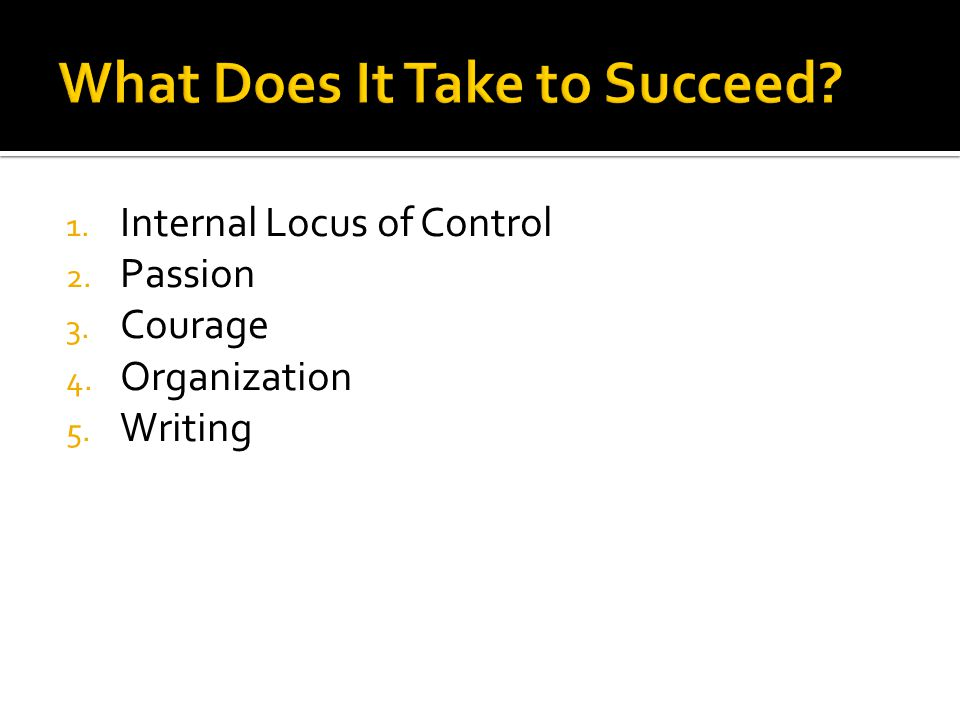 1. Internal Locus of Control 2. Passion 3. Courage 4. Organization 5. Writing