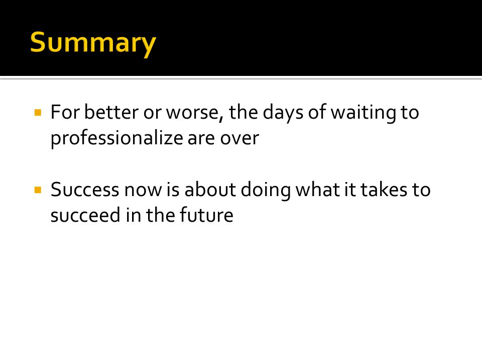  For better or worse, the days of waiting to professionalize are over  Success now is about doing what it takes to succeed in the future