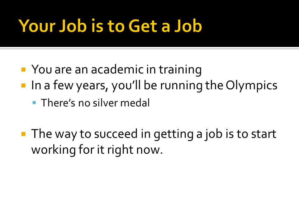  You are an academic in training  In a few years, you'll be running the Olympics  There's no silver medal  The way to succeed in getting a job is to start working for it right now.