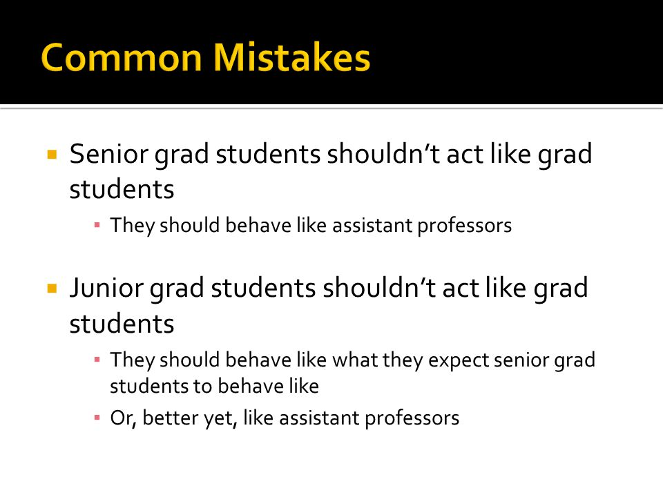 Senior grad students shouldn't act like grad students ▪ They should behave like assistant professors  Junior grad students shouldn't act like grad students ▪ They should behave like what they expect senior grad students to behave like ▪ Or, better yet, like assistant professors